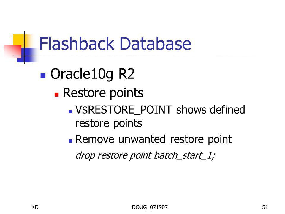 KDDOUG_07190751 Flashback Database Oracle10g R2 Restore points V$RESTORE_POINT shows defined restore points Remove unwanted restore point drop restore point batch_start_1;