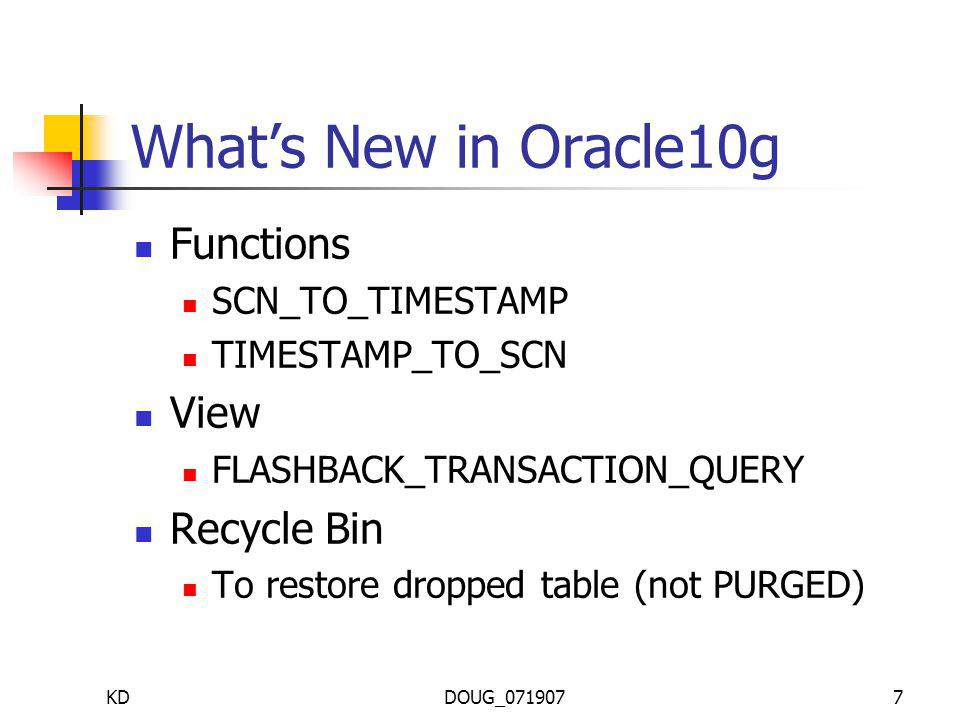KDDOUG_0719077 Whats New in Oracle10g Functions SCN_TO_TIMESTAMP TIMESTAMP_TO_SCN View FLASHBACK_TRANSACTION_QUERY Recycle Bin To restore dropped table (not PURGED)