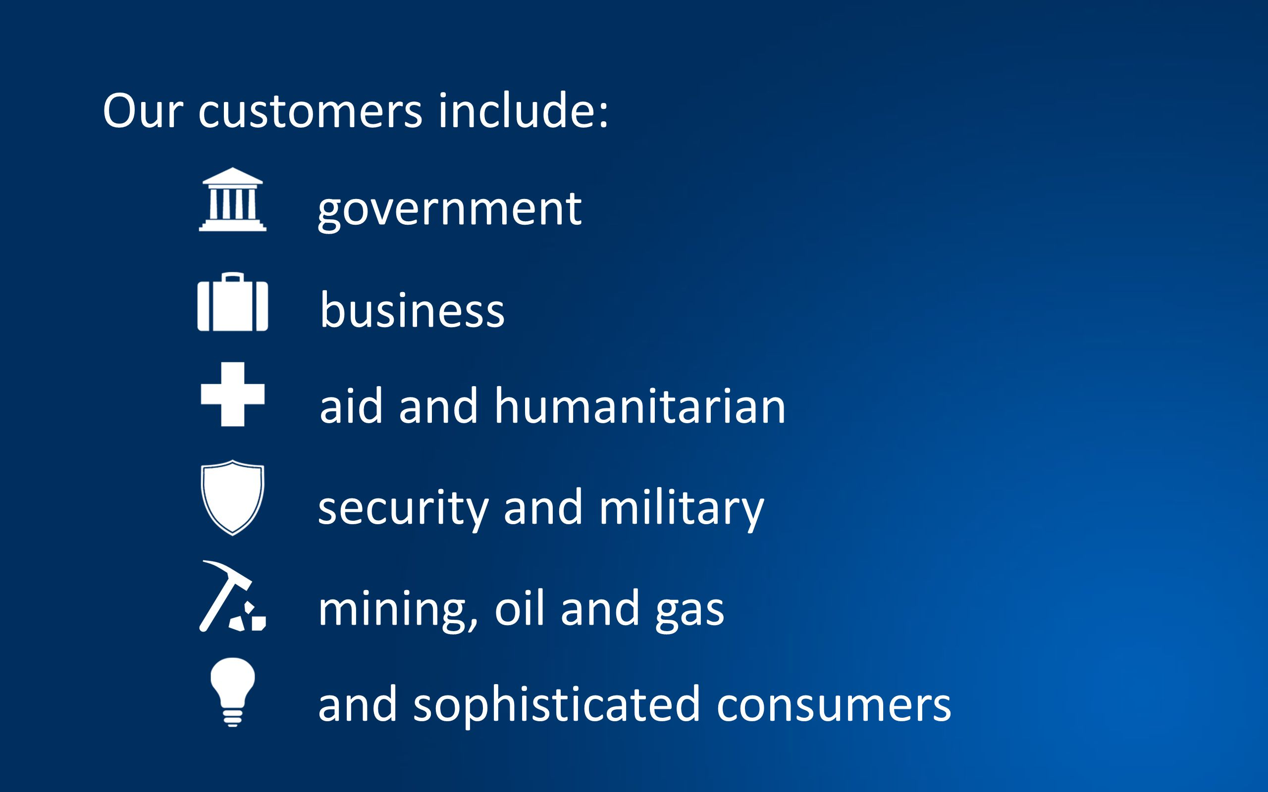 Our customers include: government business aid and humanitarian security and military mining, oil and gas and sophisticated consumers