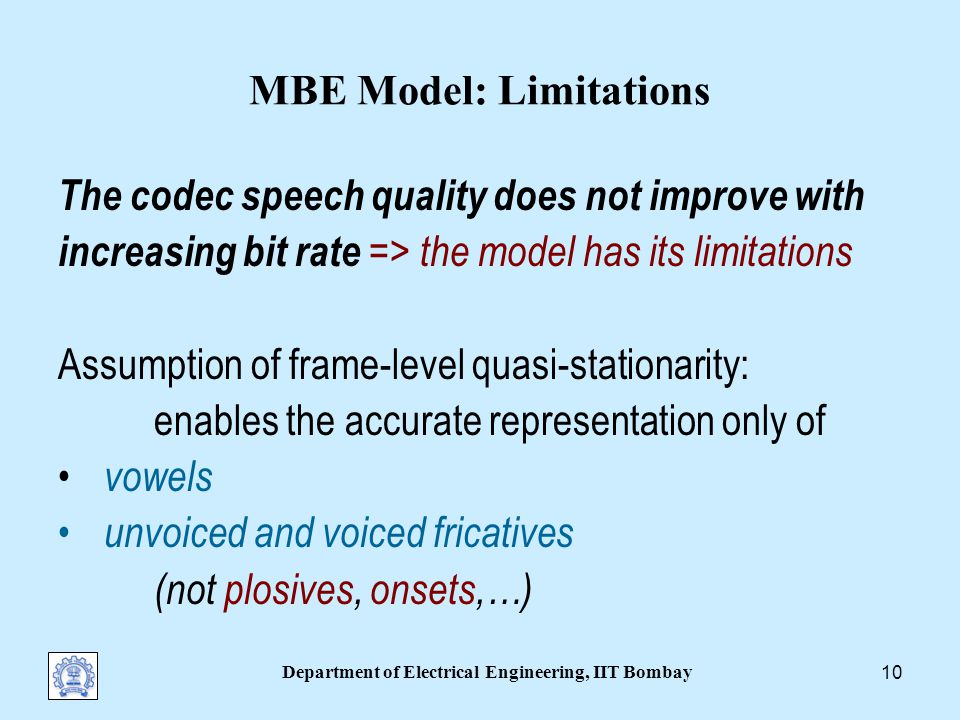 Department of Electrical Engineering, IIT Bombay 9 Related Models: Speech Synthesis Harmonics+Noise Model (HNM): Stylianou Harmonic/Stochastic Model (H/S): Dutoit,1996 Emphasis is on natural sounding wideband speech and easy prosody modification.