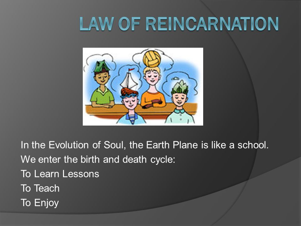 In the Evolution of Soul, the Earth Plane is like a school.