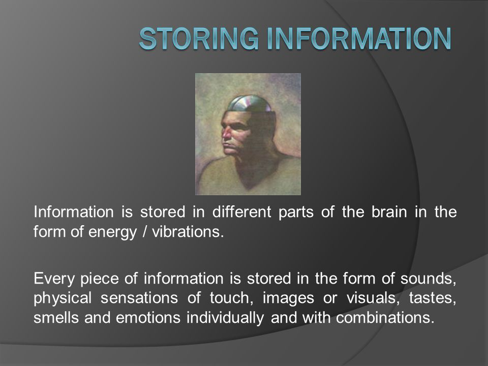 Information is stored in different parts of the brain in the form of energy / vibrations.
