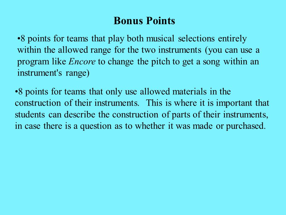 Bonus Points 8 points for teams that play both musical selections entirely within the allowed range for the two instruments (you can use a program like Encore to change the pitch to get a song within an instrument s range) 8 points for teams that only use allowed materials in the construction of their instruments.