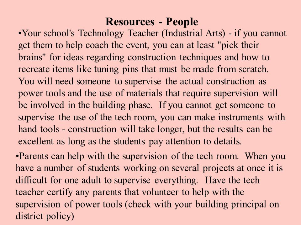 Resources - People Your school s Technology Teacher (Industrial Arts) - if you cannot get them to help coach the event, you can at least pick their brains for ideas regarding construction techniques and how to recreate items like tuning pins that must be made from scratch.