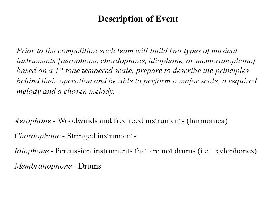 Description of Event Prior to the competition each team will build two types of musical instruments [aerophone, chordophone, idiophone, or membranopho