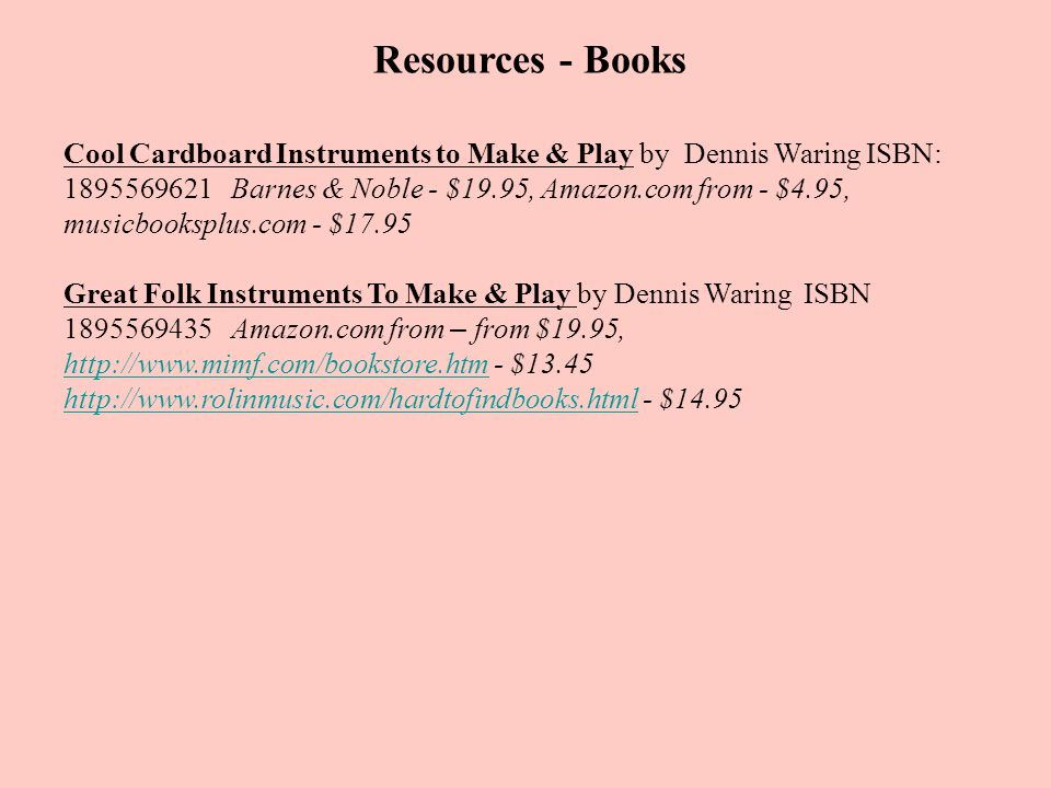 Resources - Books Cool Cardboard Instruments to Make & Play by Dennis Waring ISBN: 1895569621 Barnes & Noble - $19.95, Amazon.com from - $4.95, musicb