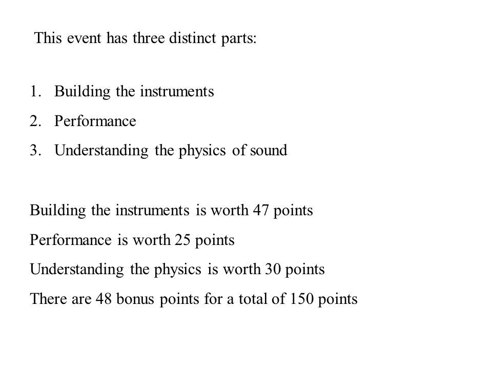 This event has three distinct parts: 1.Building the instruments 2.Performance 3.Understanding the physics of sound Building the instruments is worth 47 points Performance is worth 25 points Understanding the physics is worth 30 points There are 48 bonus points for a total of 150 points