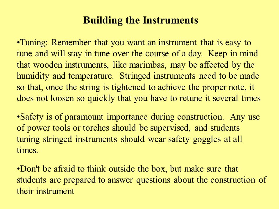 Building the Instruments Tuning: Remember that you want an instrument that is easy to tune and will stay in tune over the course of a day. Keep in min