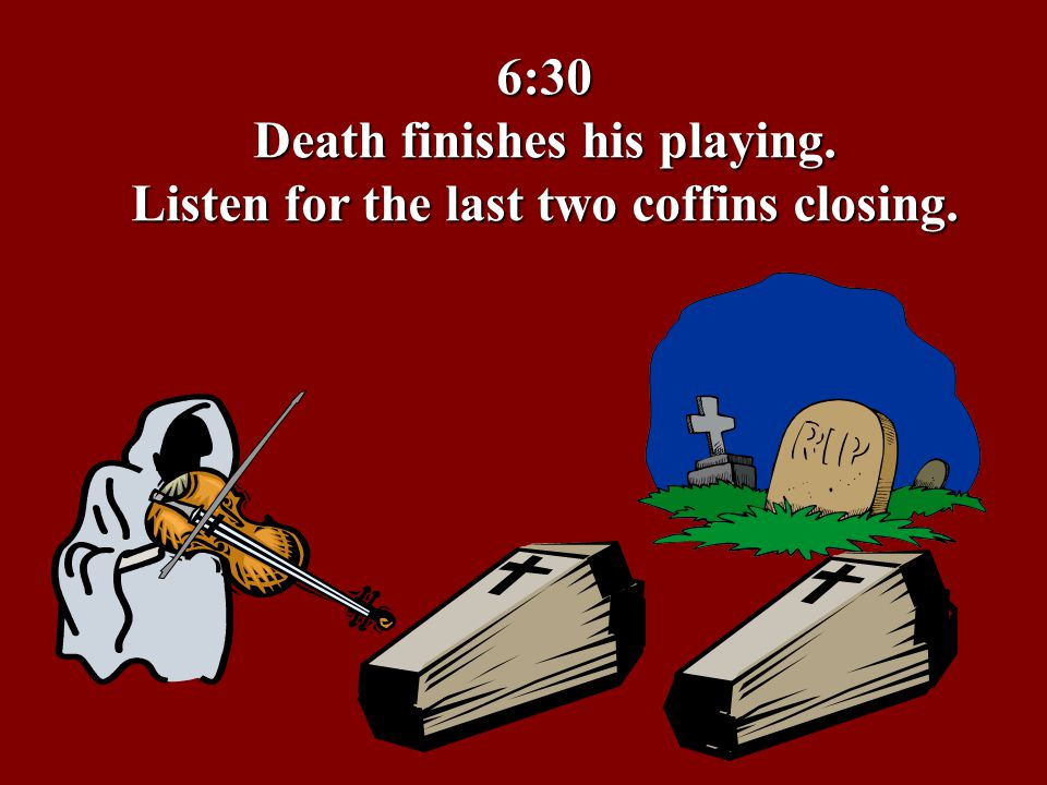 6:30 Death finishes his playing. Listen for the last two coffins closing.