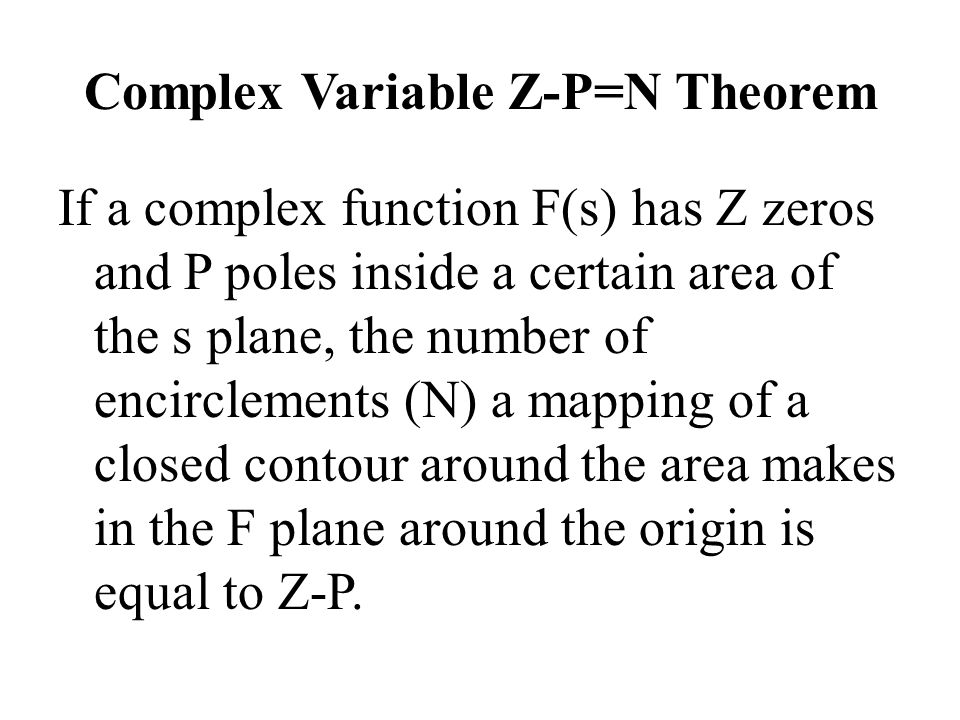 Complex Variable Z-P=N Theorem If a complex function F(s) has Z zeros and P poles inside a certain area of the s plane, the number of encirclements (N