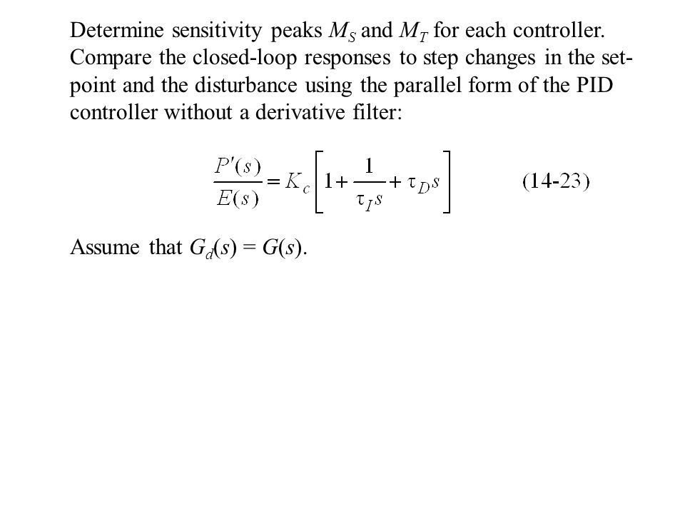 Determine sensitivity peaks M S and M T for each controller. Compare the closed-loop responses to step changes in the set- point and the disturbance u