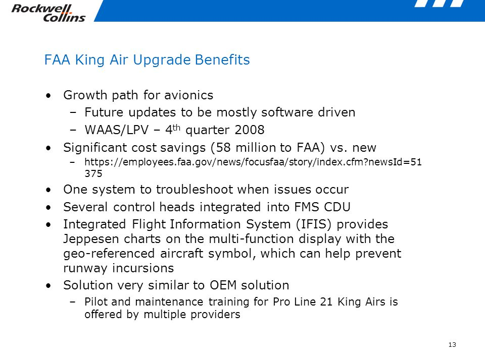 13 FAA King Air Upgrade Benefits Growth path for avionics –Future updates to be mostly software driven –WAAS/LPV – 4 th quarter 2008 Significant cost