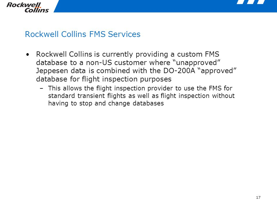 17 Rockwell Collins FMS Services Rockwell Collins is currently providing a custom FMS database to a non-US customer where unapproved Jeppesen data is