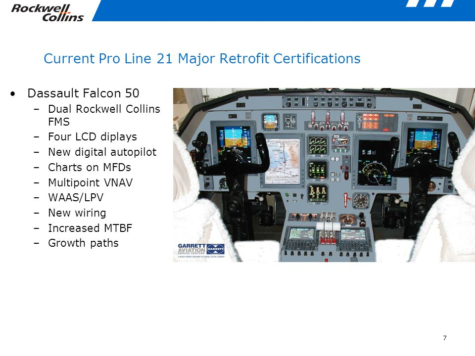 7 Current Pro Line 21 Major Retrofit Certifications Dassault Falcon 50 –Dual Rockwell Collins FMS –Four LCD diplays –New digital autopilot –Charts on