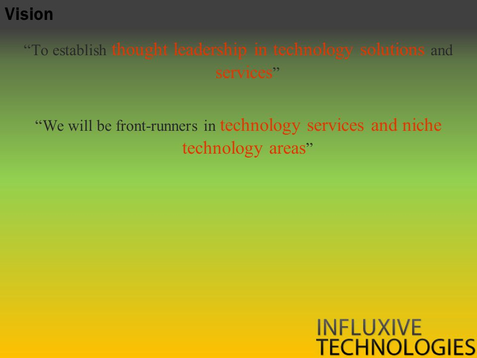 To establish thought leadership in technology solutions and services We will be front-runners in technology services and niche technology areas Vision