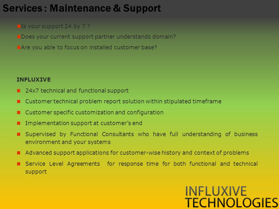 Services : Maintenance & Support INFLUXIVE 24x7 technical and functional support Customer technical problem report solution within stipulated timeframe Customer specific customization and configuration Implementation support at customers end Supervised by Functional Consultants who have full understanding of business environment and your systems Advanced support applications for customer-wise history and context of problems Service Level Agreements for response time for both functional and technical support Is your support 24 by 7 .