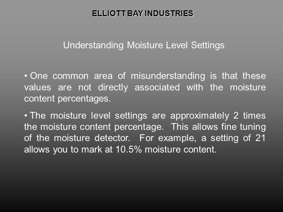 ELLIOTT BAY INDUSTRIES ELLIOTT BAY INDUSTRIES Understanding Moisture Level Settings One common area of misunderstanding is that these values are not d