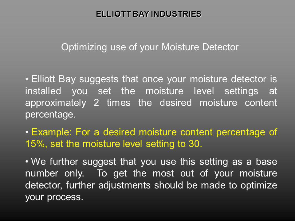 ELLIOTT BAY INDUSTRIES ELLIOTT BAY INDUSTRIES Optimizing use of your Moisture Detector Elliott Bay suggests that once your moisture detector is installed you set the moisture level settings at approximately 2 times the desired moisture content percentage.