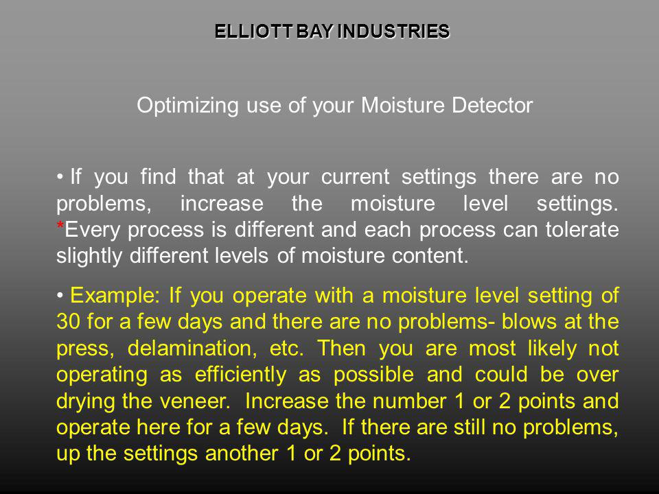 ELLIOTT BAY INDUSTRIES ELLIOTT BAY INDUSTRIES Optimizing use of your Moisture Detector If you find that at your current settings there are no problems, increase the moisture level settings.