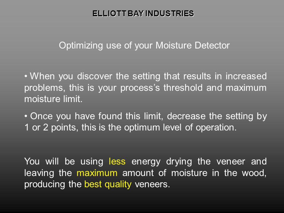 ELLIOTT BAY INDUSTRIES ELLIOTT BAY INDUSTRIES Optimizing use of your Moisture Detector When you discover the setting that results in increased problems, this is your processs threshold and maximum moisture limit.