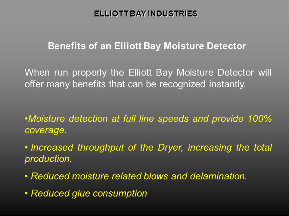 ELLIOTT BAY INDUSTRIES ELLIOTT BAY INDUSTRIES Benefits of an Elliott Bay Moisture Detector When run properly the Elliott Bay Moisture Detector will offer many benefits that can be recognized instantly.
