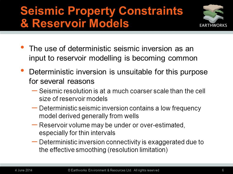 4 June 2014© Earthworks Environment & Resources Ltd. All rights reserved6 Seismic Property Constraints & Reservoir Models The use of deterministic sei