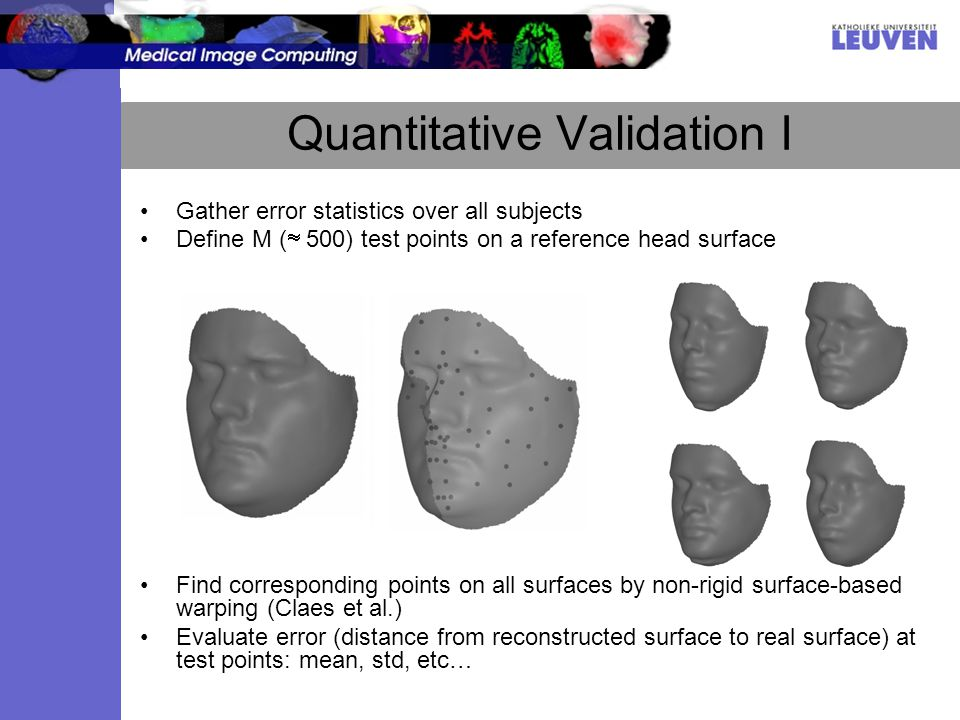 Quantitative Validation I Gather error statistics over all subjects Define M ( 500) test points on a reference head surface Find corresponding points on all surfaces by non-rigid surface-based warping (Claes et al.) Evaluate error (distance from reconstructed surface to real surface) at test points: mean, std, etc…