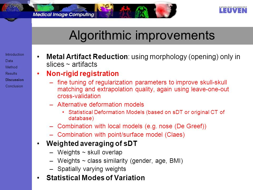 Algorithmic improvements Metal Artifact Reduction: using morphology (opening) only in slices ~ artifacts Non-rigid registration –fine tuning of regularization parameters to improve skull-skull matching and extrapolation quality, again using leave-one-out cross-validation –Alternative deformation models Statistical Deformation Models (based on sDT or original CT of database) –Combination with local models (e.g.