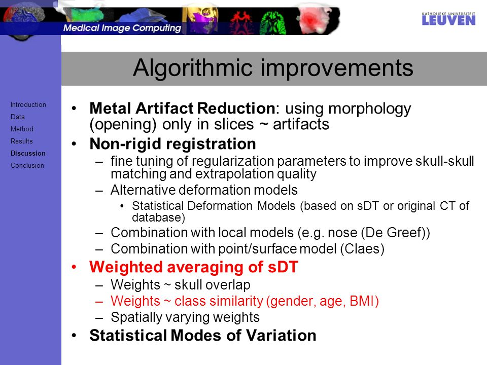 Algorithmic improvements Metal Artifact Reduction: using morphology (opening) only in slices ~ artifacts Non-rigid registration –fine tuning of regularization parameters to improve skull-skull matching and extrapolation quality –Alternative deformation models Statistical Deformation Models (based on sDT or original CT of database) –Combination with local models (e.g.