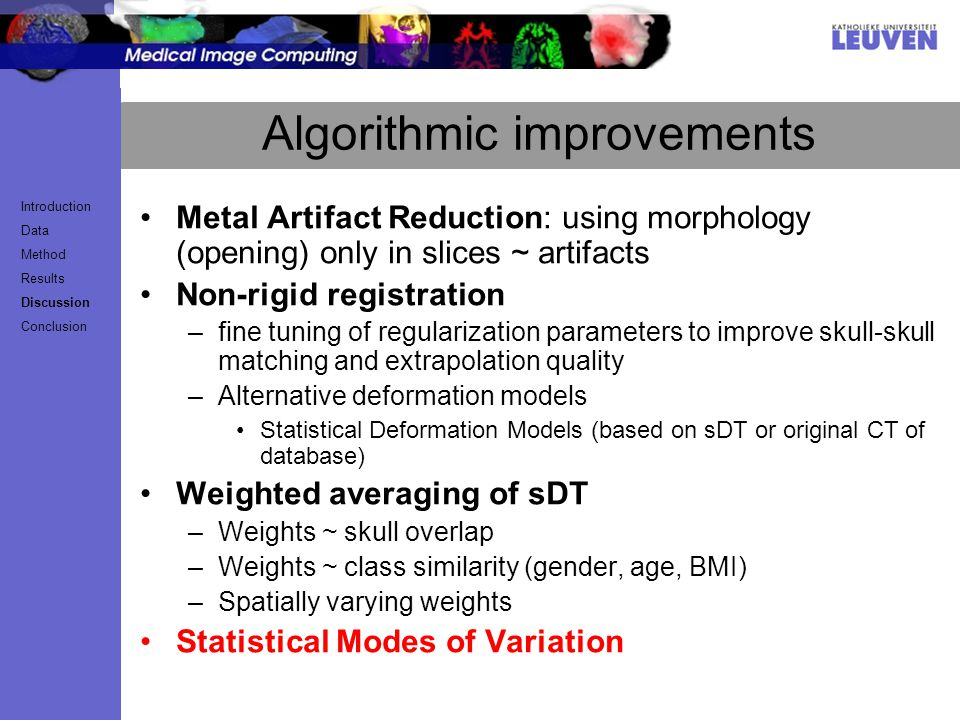 Algorithmic improvements Metal Artifact Reduction: using morphology (opening) only in slices ~ artifacts Non-rigid registration –fine tuning of regularization parameters to improve skull-skull matching and extrapolation quality –Alternative deformation models Statistical Deformation Models (based on sDT or original CT of database) Weighted averaging of sDT –Weights ~ skull overlap –Weights ~ class similarity (gender, age, BMI) –Spatially varying weights Statistical Modes of Variation Introduction Data Method Results Discussion Conclusion
