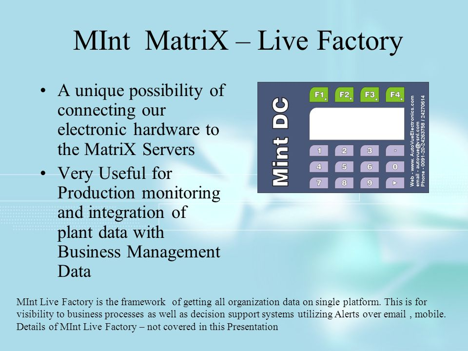 MInt MatriX – Live Factory A unique possibility of connecting our electronic hardware to the MatriX Servers Very Useful for Production monitoring and integration of plant data with Business Management Data MInt Live Factory is the framework of getting all organization data on single platform.
