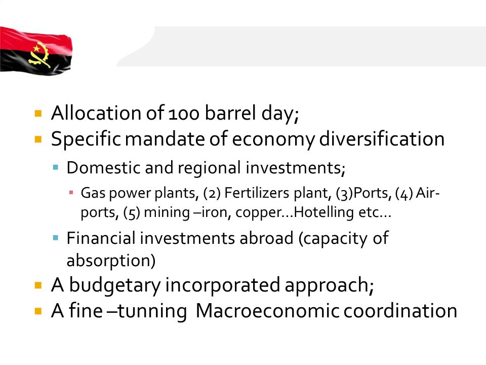 Allocation of 100 barrel day; Specific mandate of economy diversification Domestic and regional investments; Gas power plants, (2) Fertilizers plant, (3)Ports, (4) Air- ports, (5) mining –iron, copper…Hotelling etc… Financial investments abroad (capacity of absorption) A budgetary incorporated approach; A fine –tunning Macroeconomic coordination