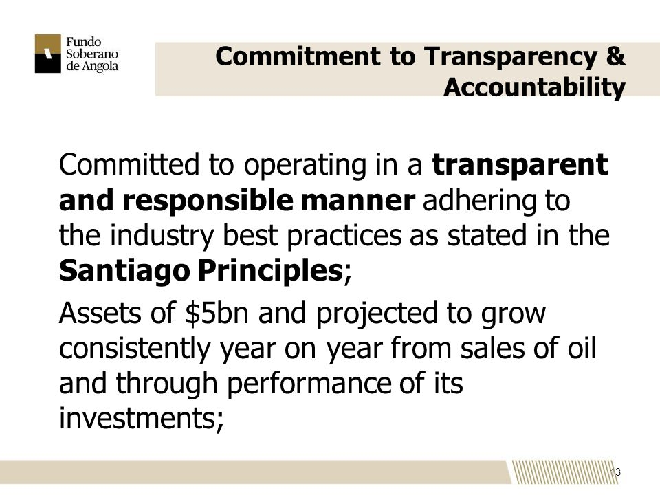 Commitment to Transparency & Accountability Committed to operating in a transparent and responsible manner adhering to the industry best practices as stated in the Santiago Principles; Assets of $5bn and projected to grow consistently year on year from sales of oil and through performance of its investments; 13