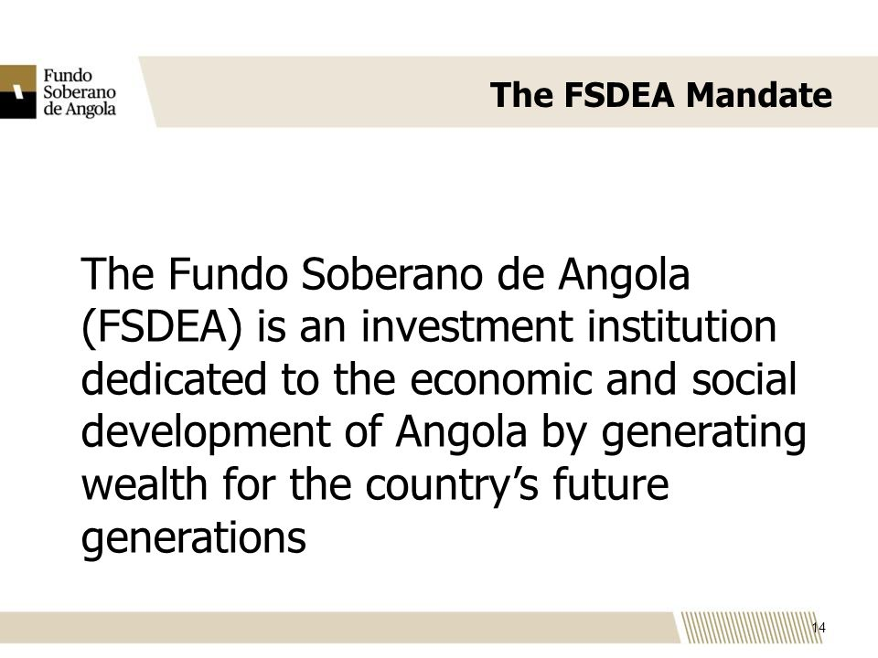 The FSDEA Mandate The Fundo Soberano de Angola (FSDEA) is an investment institution dedicated to the economic and social development of Angola by generating wealth for the countrys future generations 14