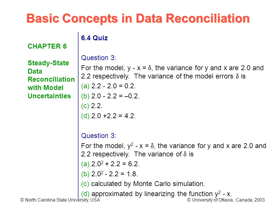 Basic Concepts in Data Reconciliation © North Carolina State University, USA © University of Ottawa, Canada, 2003 CHAPTER 6 Steady-State Data Reconciliation with Model Uncertainties 6.4 Quiz Question 3: For the model, y - x =, the variance for y and x are 2.0 and 2.2 respectively.