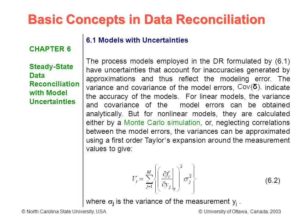 Basic Concepts in Data Reconciliation © North Carolina State University, USA © University of Ottawa, Canada, 2003 CHAPTER 6 Steady-State Data Reconciliation with Model Uncertainties 6.1 Models with Uncertainties The process models employed in the DR formulated by (6.1) have uncertainties that account for inaccuracies generated by approximations and thus reflect the modeling error.