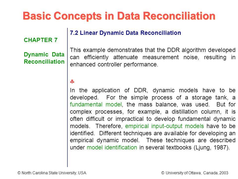 Basic Concepts in Data Reconciliation © North Carolina State University, USA © University of Ottawa, Canada, 2003 CHAPTER 7 Dynamic Data Reconciliation 7.2 Linear Dynamic Data Reconciliation This example demonstrates that the DDR algorithm developed can efficiently attenuate measurement noise, resulting in enhanced controller performance.