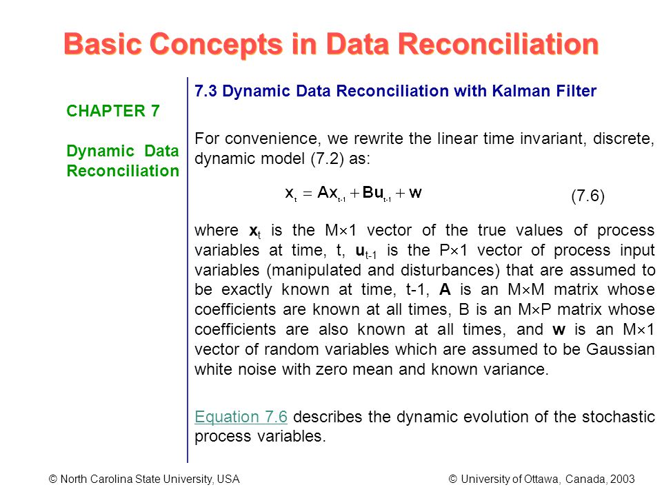 Basic Concepts in Data Reconciliation © North Carolina State University, USA © University of Ottawa, Canada, 2003 CHAPTER 7 Dynamic Data Reconciliation 7.3 Dynamic Data Reconciliation with Kalman Filter For convenience, we rewrite the linear time invariant, discrete, dynamic model (7.2) as: where x t is the M 1 vector of the true values of process variables at time, t, u t-1 is the P 1 vector of process input variables (manipulated and disturbances) that are assumed to be exactly known at time, t-1, A is an M M matrix whose coefficients are known at all times, B is an M P matrix whose coefficients are also known at all times, and w is an M 1 vector of random variables which are assumed to be Gaussian white noise with zero mean and known variance.