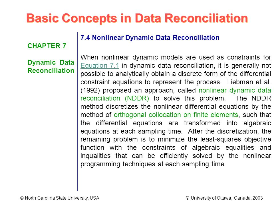 Basic Concepts in Data Reconciliation © North Carolina State University, USA © University of Ottawa, Canada, 2003 CHAPTER 7 Dynamic Data Reconciliation 7.4 Nonlinear Dynamic Data Reconciliation When nonlinear dynamic models are used as constraints for Equation 7.1 in dynamic data reconciliation, it is generally not possible to analytically obtain a discrete form of the differential constraint equations to represent the process.