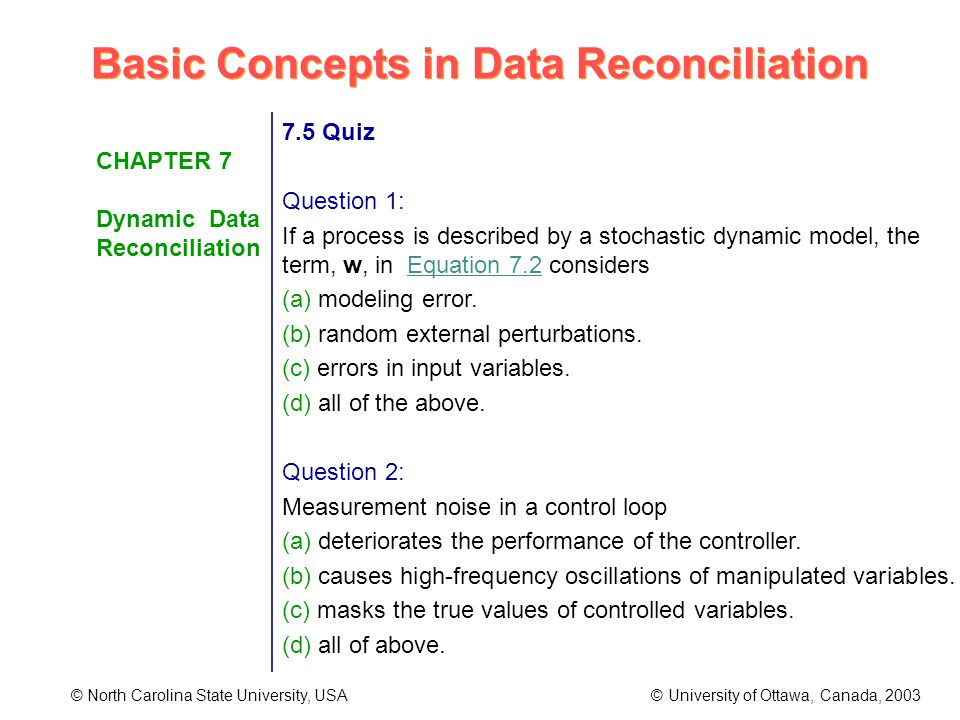 Basic Concepts in Data Reconciliation © North Carolina State University, USA © University of Ottawa, Canada, 2003 CHAPTER 7 Dynamic Data Reconciliation 7.5 Quiz Question 1: If a process is described by a stochastic dynamic model, the term, w, in Equation 7.2 considers (a) modeling error.
