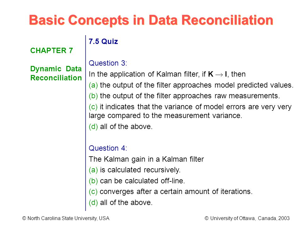 Basic Concepts in Data Reconciliation © North Carolina State University, USA © University of Ottawa, Canada, 2003 CHAPTER 7 Dynamic Data Reconciliation 7.5 Quiz Question 3: In the application of Kalman filter, if K I, then (a) the output of the filter approaches model predicted values.