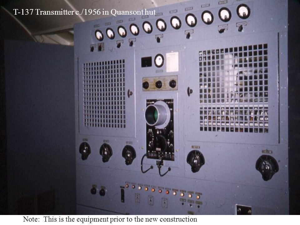 T-137 Transmitter c./1956 in Quansont hut Note: This is the equipment prior to the new construction