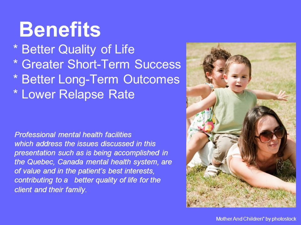 Benefits * Better Quality of Life * Greater Short-Term Success * Better Long-Term Outcomes * Lower Relapse Rate Professional mental health facilities