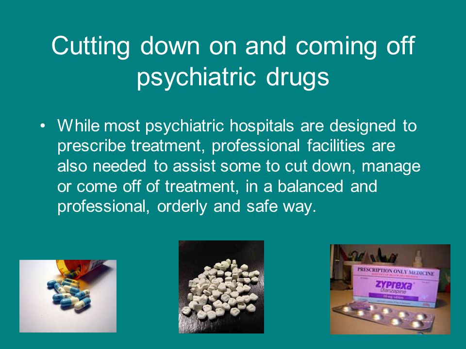 Cutting down on and coming off psychiatric drugs While most psychiatric hospitals are designed to prescribe treatment, professional facilities are als