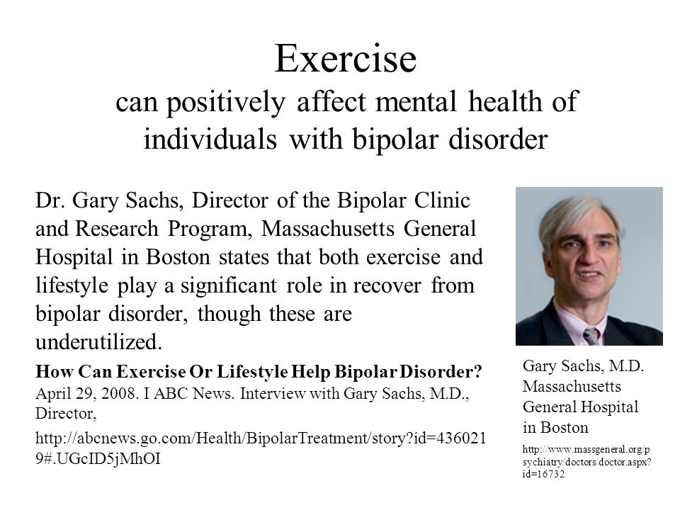 Exercise can positively affect mental health of individuals with bipolar disorder Dr. Gary Sachs, Director of the Bipolar Clinic and Research Program,