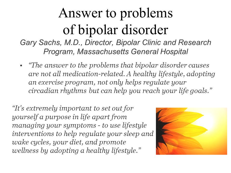 Answer to problems of bipolar disorder Gary Sachs, M.D., Director, Bipolar Clinic and Research Program, Massachusetts General Hospital The answer to t