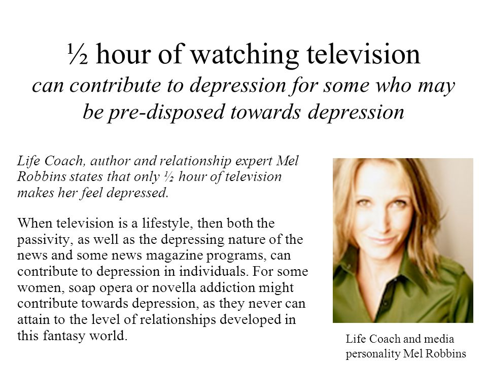 ½ hour of watching television can contribute to depression for some who may be pre-disposed towards depression Life Coach, author and relationship exp