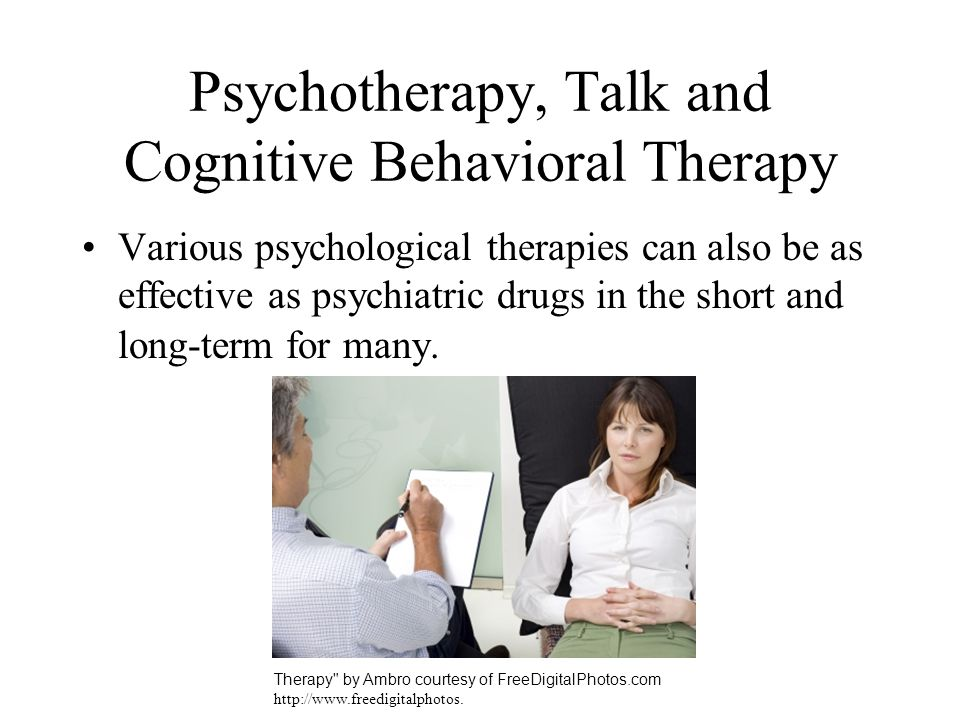 Psychotherapy, Talk and Cognitive Behavioral Therapy Various psychological therapies can also be as effective as psychiatric drugs in the short and lo