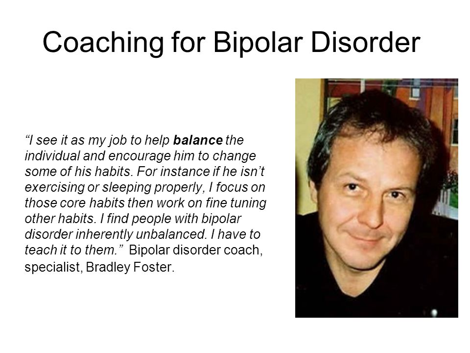 Coaching for Bipolar Disorder I see it as my job to help balance the individual and encourage him to change some of his habits. For instance if he isn