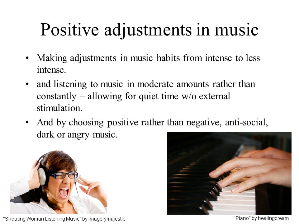 Positive adjustments in music Making adjustments in music habits from intense to less intense. and listening to music in moderate amounts rather than